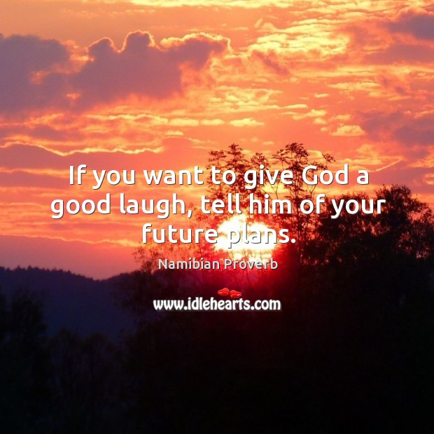 If you want to give God a good laugh, tell him of your future plans. Namibian Proverbs Image