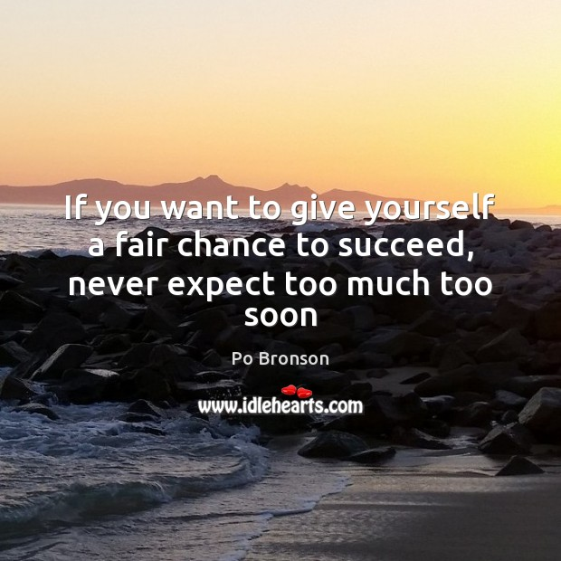 If you want to give yourself a fair chance to succeed, never expect too much too soon Po Bronson Picture Quote