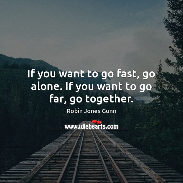 Image, If you want to go fast, go alone. If you want to go far, go together.