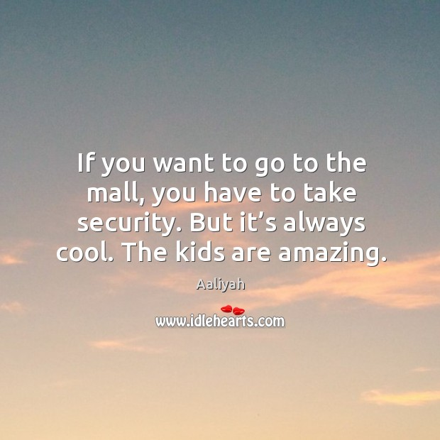 If you want to go to the mall, you have to take security. But it's always cool. The kids are amazing. Aaliyah Picture Quote