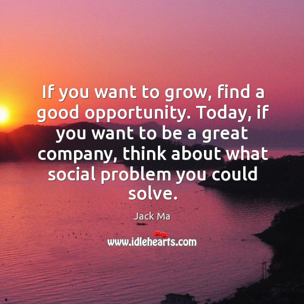 Image, If you want to grow, find a good opportunity. Today, if you