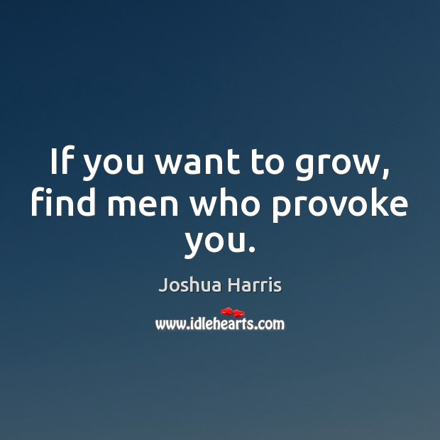 If you want to grow, find men who provoke you. Image
