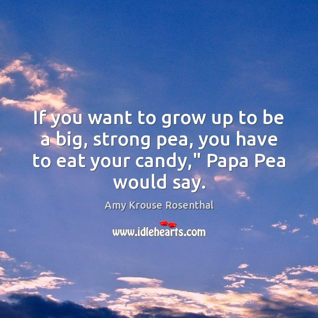 Image, If you want to grow up to be a big, strong pea,