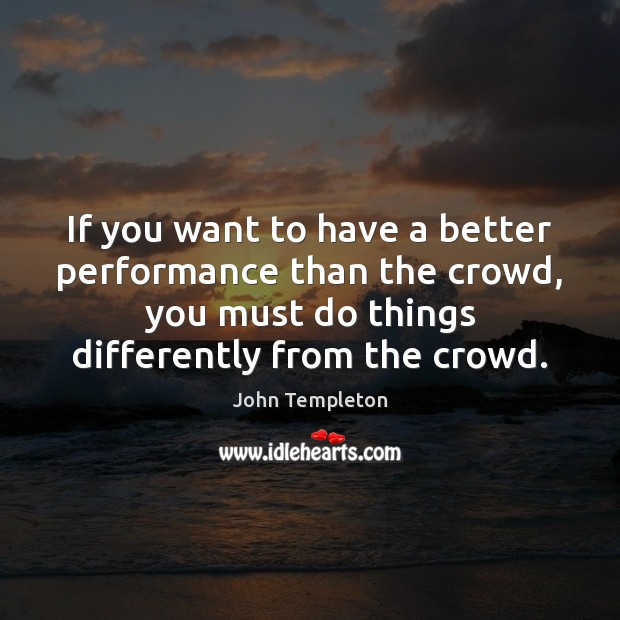 If you want to have a better performance than the crowd, you Image