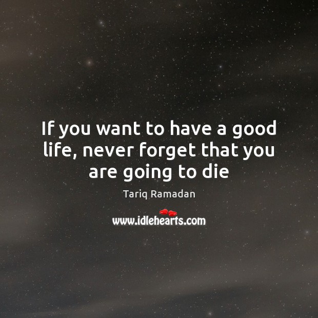 If you want to have a good life, never forget that you are going to die Tariq Ramadan Picture Quote