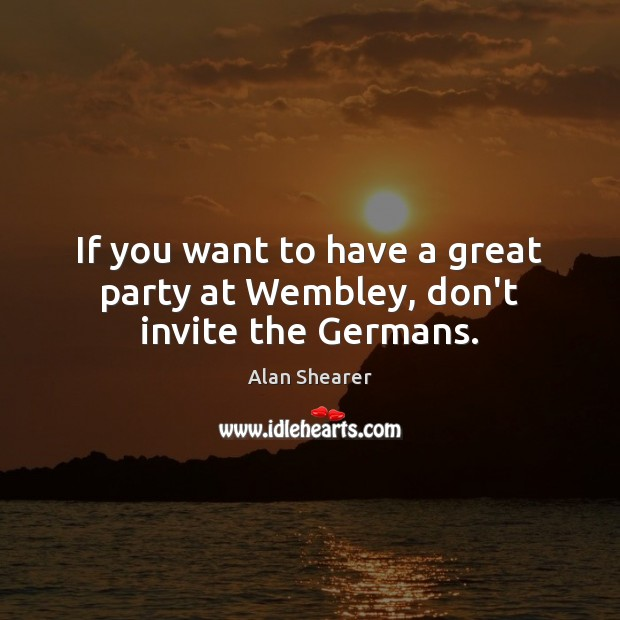 If you want to have a great party at Wembley, don't invite the Germans. Image