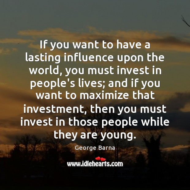 If you want to have a lasting influence upon the world, you Investment Quotes Image