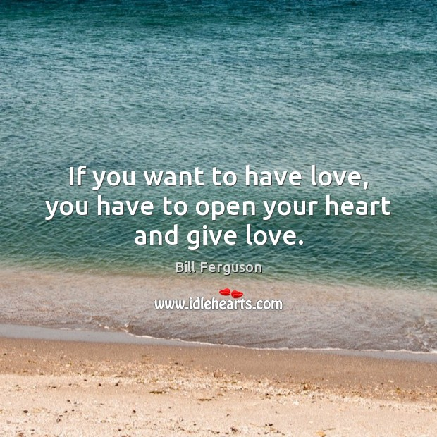 Image, If you want to have love, you have to open your heart and give love.