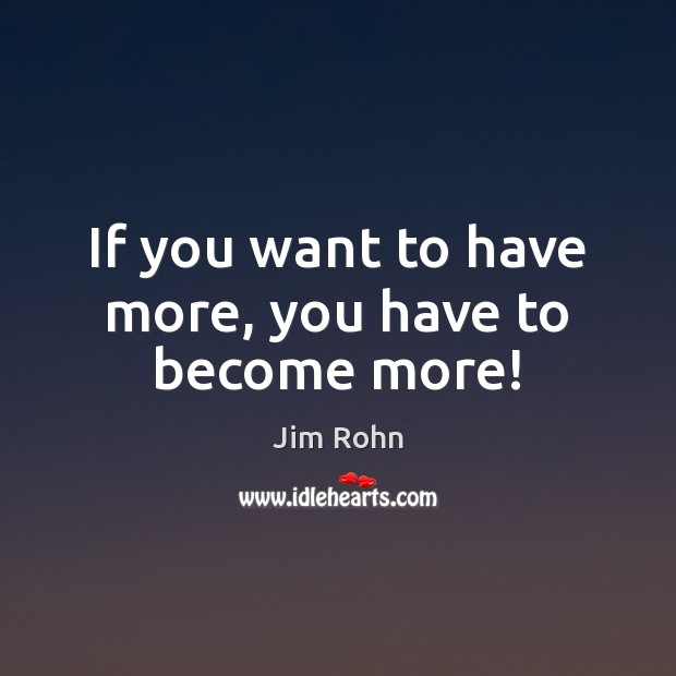 If you want to have more, you have to become more! Image