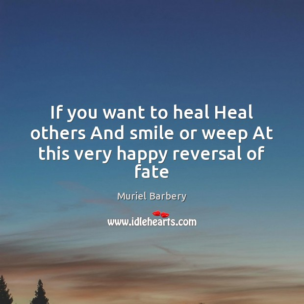 If you want to heal Heal others And smile or weep At this very happy reversal of fate Muriel Barbery Picture Quote