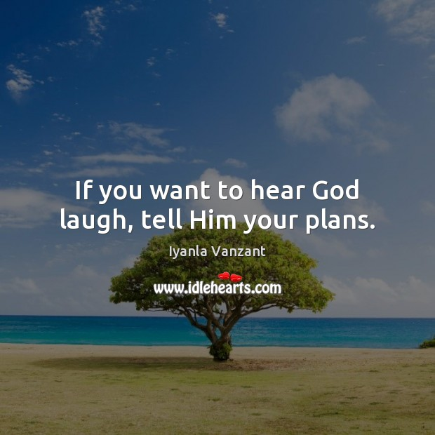 If you want to hear God laugh, tell Him your plans. Image