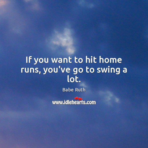 Image, If you want to hit home runs, you've go to swing a lot.