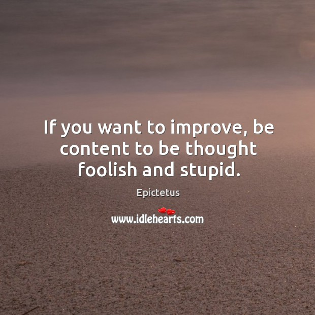 Image, If you want to improve, be content to be thought foolish and stupid.