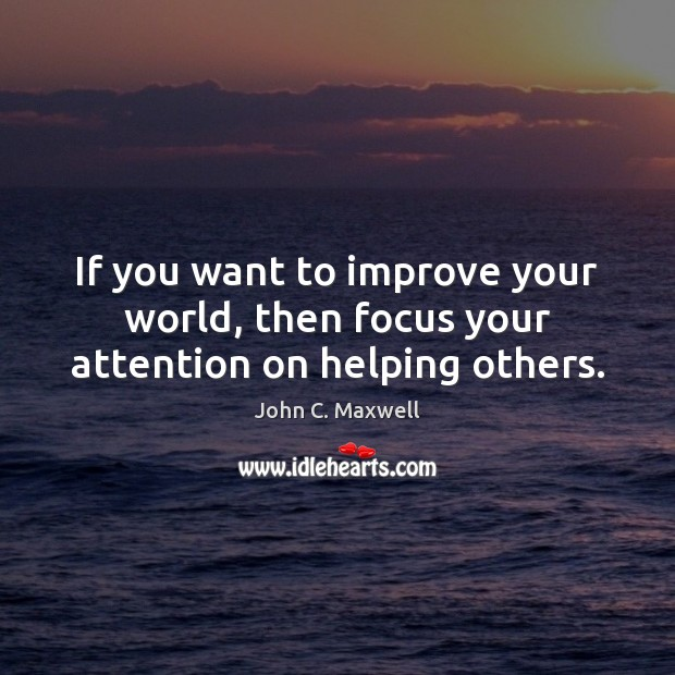 Image, If you want to improve your world, then focus your attention on helping others.