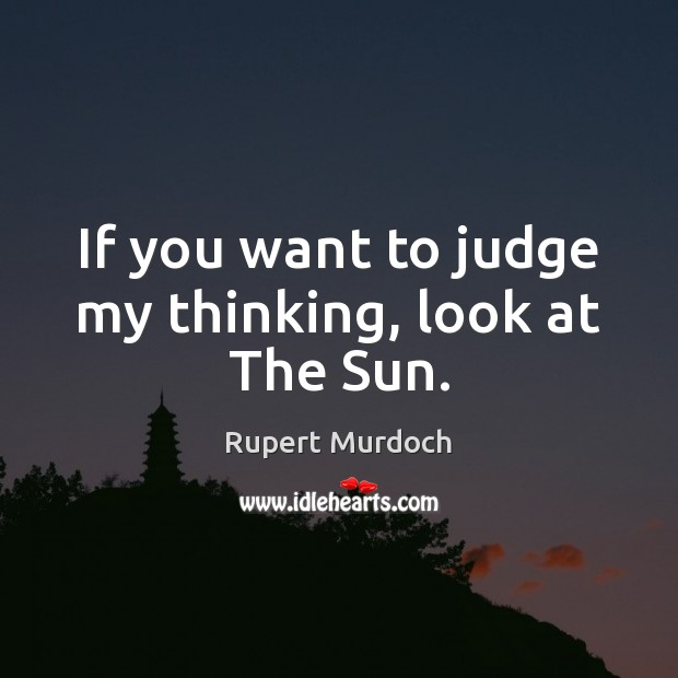 If you want to judge my thinking, look at The Sun. Rupert Murdoch Picture Quote