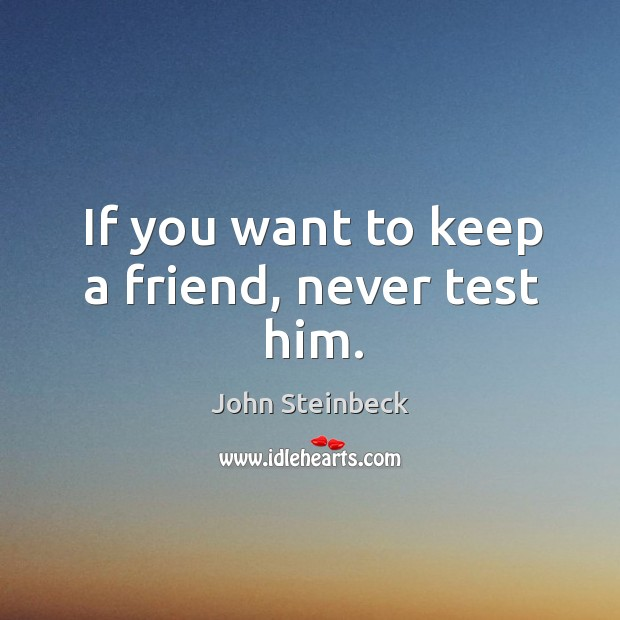 If you want to keep a friend, never test him. Image