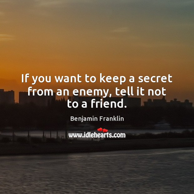 If you want to keep a secret from an enemy, tell it not to a friend. Image