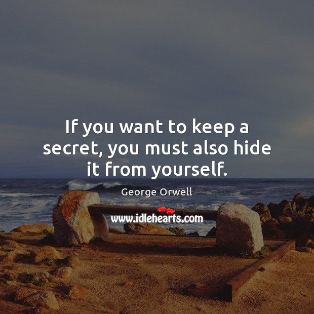 If you want to keep a secret, you must also hide it from yourself. George Orwell Picture Quote