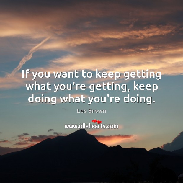 If you want to keep getting what you're getting, keep doing what you're doing. Les Brown Picture Quote