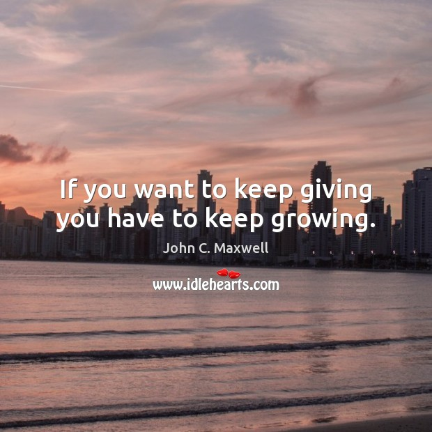 If you want to keep giving you have to keep growing. John C. Maxwell Picture Quote