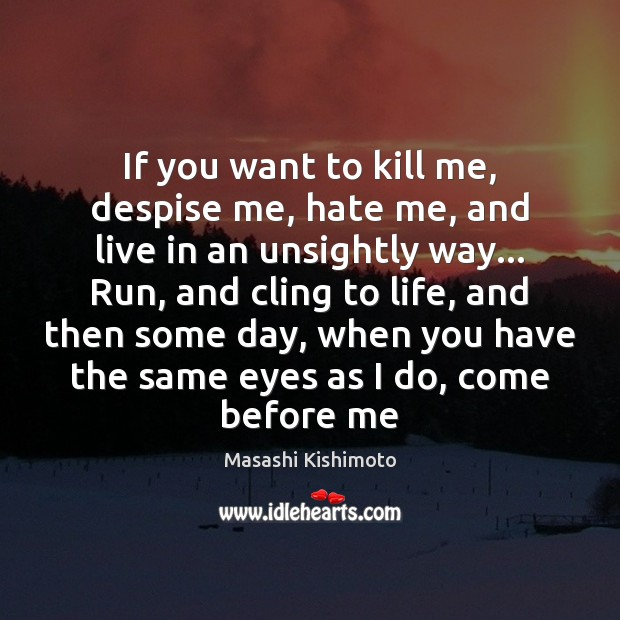 If you want to kill me, despise me, hate me, and live Masashi Kishimoto Picture Quote