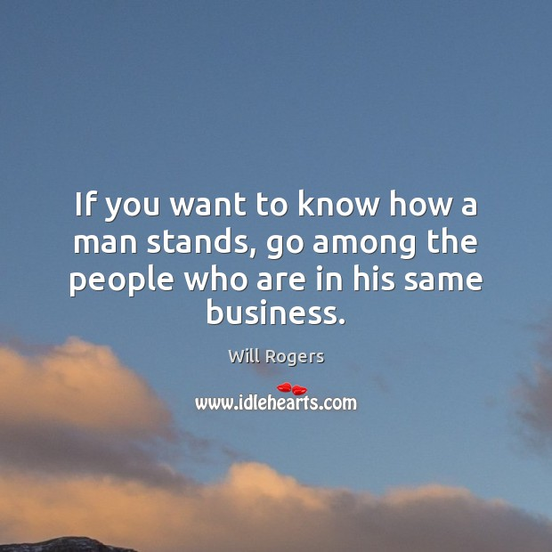 If you want to know how a man stands, go among the people who are in his same business. Image