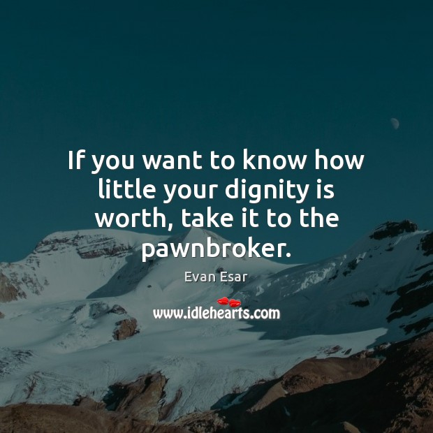 If you want to know how little your dignity is worth, take it to the pawnbroker. Dignity Quotes Image