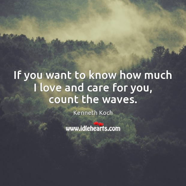 Kenneth Koch Picture Quote image saying: If you want to know how much I love and care for you, count the waves.