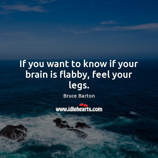 If you want to know if your brain is flabby, feel your legs. Image