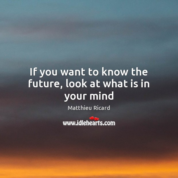 If you want to know the future, look at what is in your mind Matthieu Ricard Picture Quote