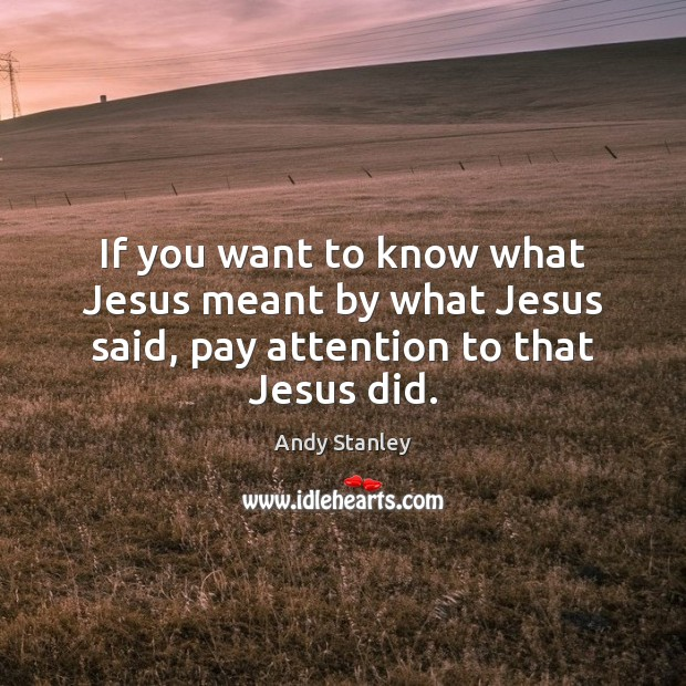 Image, If you want to know what Jesus meant by what Jesus said, pay attention to that Jesus did.