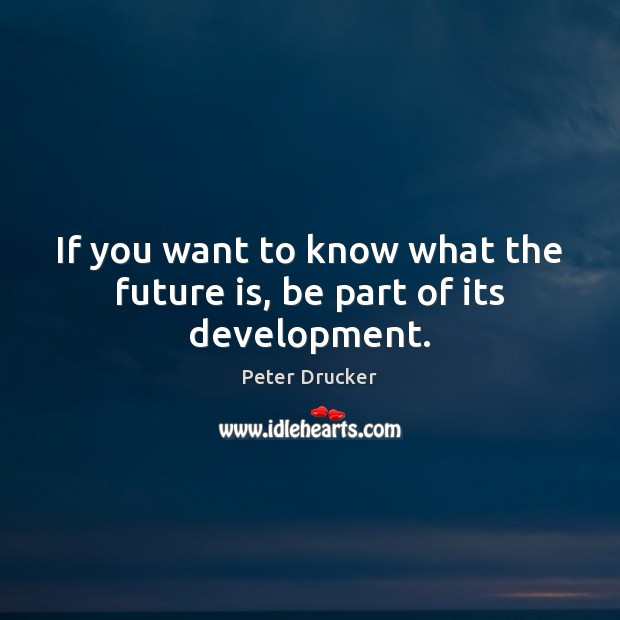 If you want to know what the future is, be part of its development. Peter Drucker Picture Quote
