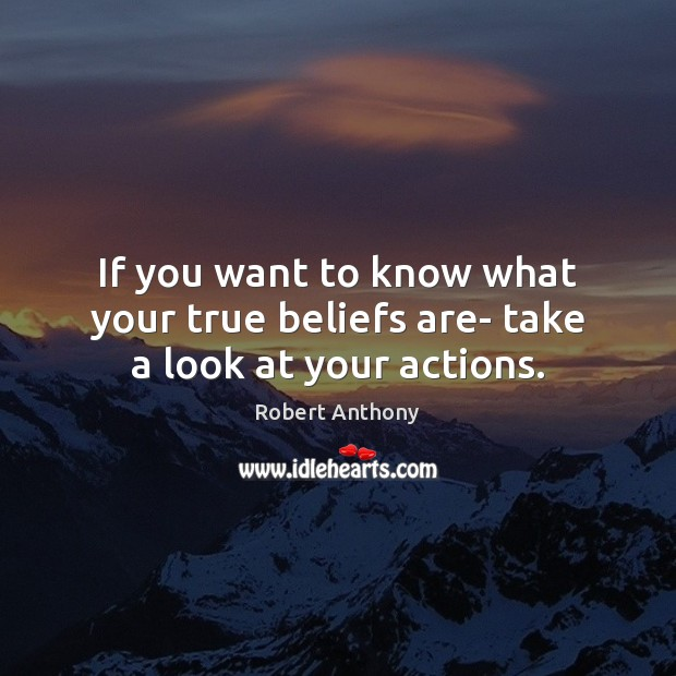If you want to know what your true beliefs are- take a look at your actions. Robert Anthony Picture Quote
