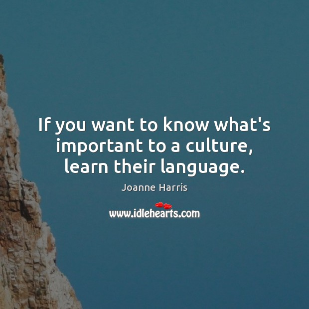 If you want to know what's important to a culture, learn their language. Joanne Harris Picture Quote