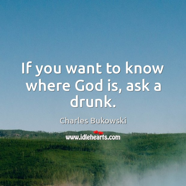 If you want to know where God is, ask a drunk. Charles Bukowski Picture Quote