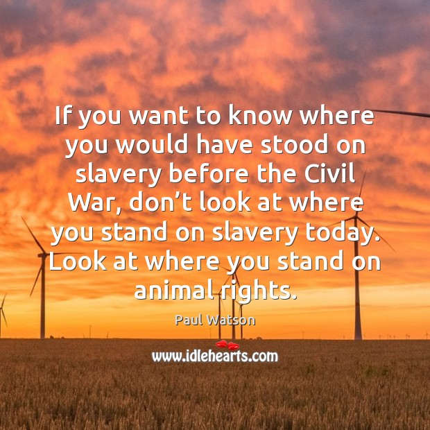 If you want to know where you would have stood on slavery Paul Watson Picture Quote