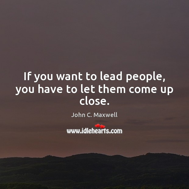 If you want to lead people, you have to let them come up close. Image