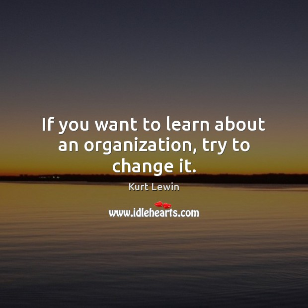 If you want to learn about an organization, try to change it. Image