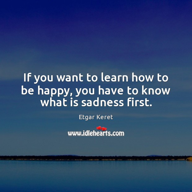 If you want to learn how to be happy, you have to know what is sadness first. Etgar Keret Picture Quote
