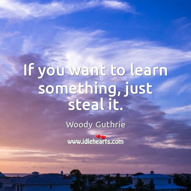 If you want to learn something, just steal it. Woody Guthrie Picture Quote