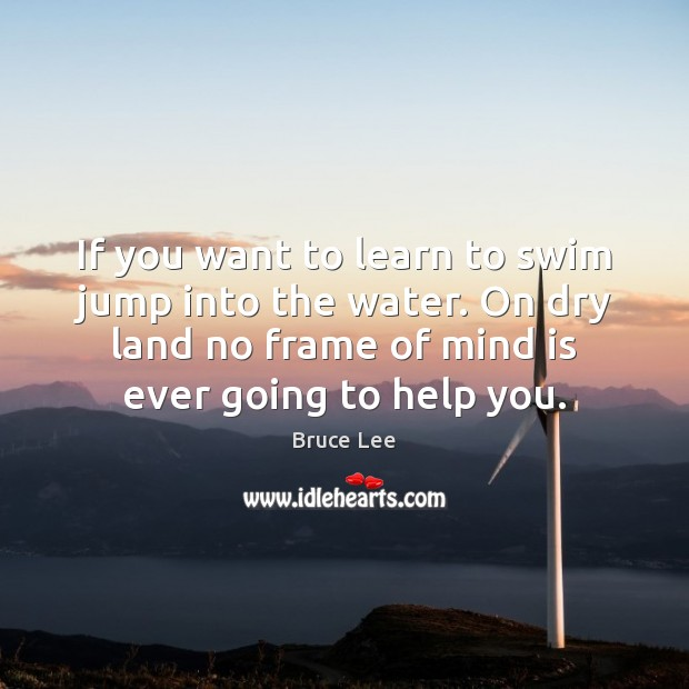 If you want to learn to swim jump into the water. On Image