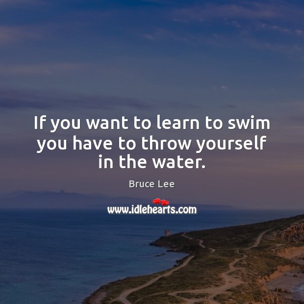 If you want to learn to swim you have to throw yourself in the water. Bruce Lee Picture Quote