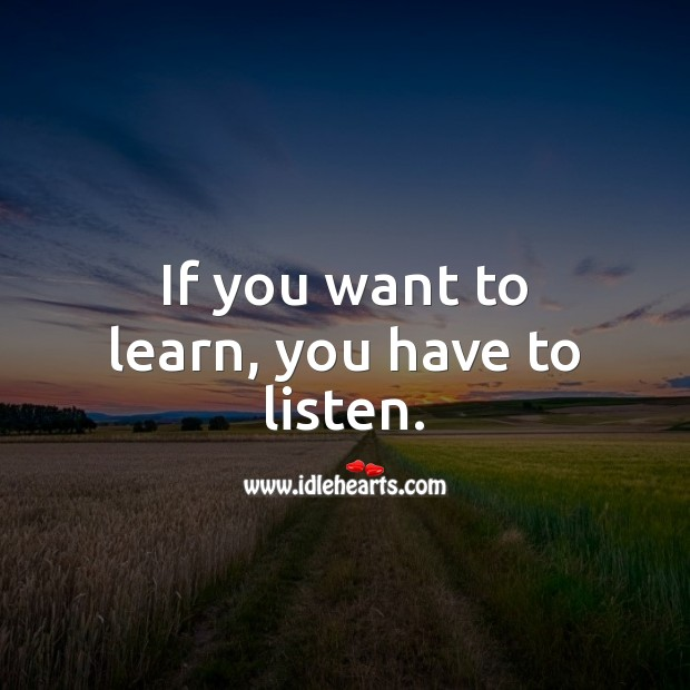 If you want to learn, you have to listen. Learning Quotes Image