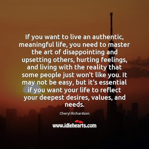 If you want to live an authentic, meaningful life, you need to Cheryl Richardson Picture Quote