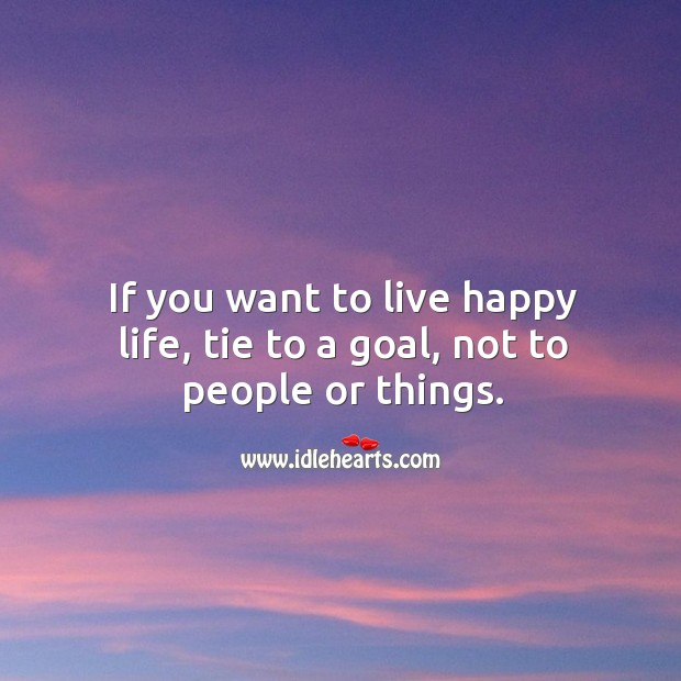 Image, If you want to live happy life, tie to a goal, not to people or things.