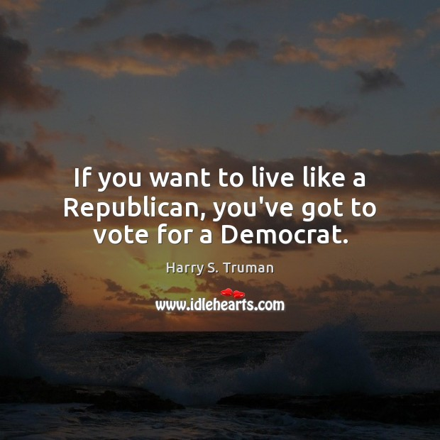 If you want to live like a Republican, you've got to vote for a Democrat. Harry S. Truman Picture Quote
