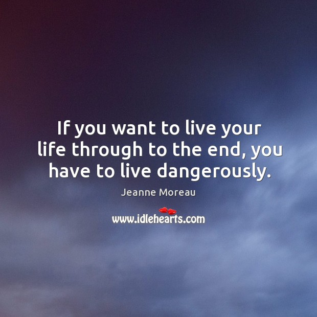 Image, If you want to live your life through to the end, you have to live dangerously.