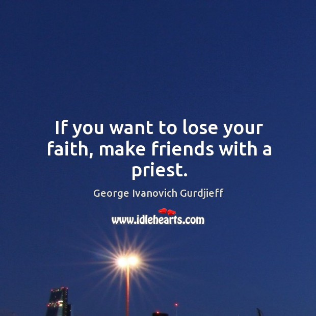 If you want to lose your faith, make friends with a priest. Image