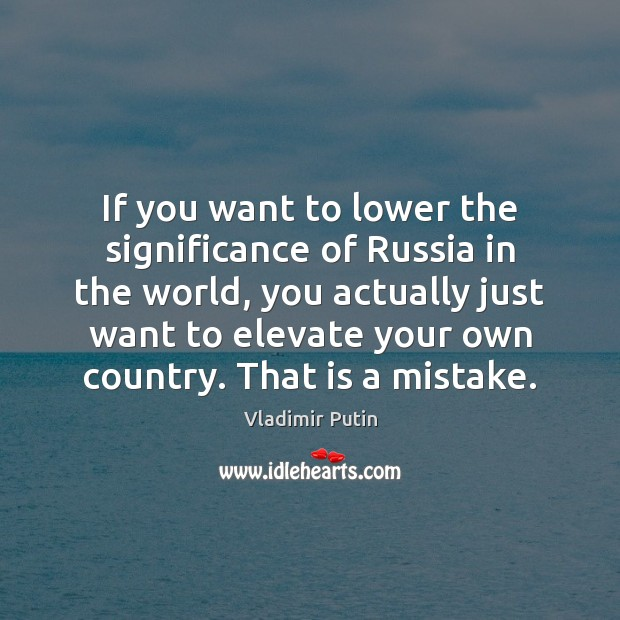 If you want to lower the significance of Russia in the world, Vladimir Putin Picture Quote