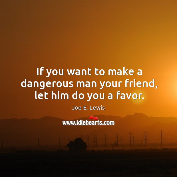 If you want to make a dangerous man your friend, let him do you a favor. Image